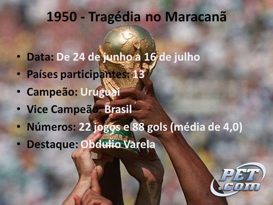 1950 - Tragédia no Maracanã Data: De 24 de junho a 16 de julho Países participantes: 13 Campeão: Uruguai Vice Campeão: Brasil Números: 22 jogos e 88 gols (média de 4,0) Destaque: Obdulio Varela