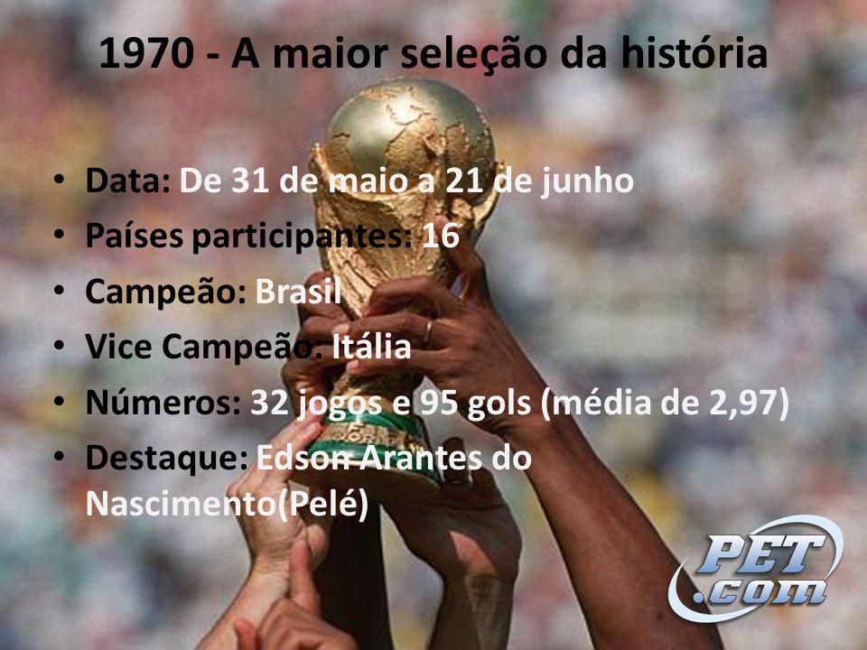 1970 - A maior seleção da história Data: De 31 de maio a 21 de junho Países participantes: 16 Campeão: Brasil Vice Campeão: Itália Números: 32 jogos e 95 gols (média de 2,97) Destaque: Edson Arantes do Nascimento(Pelé)