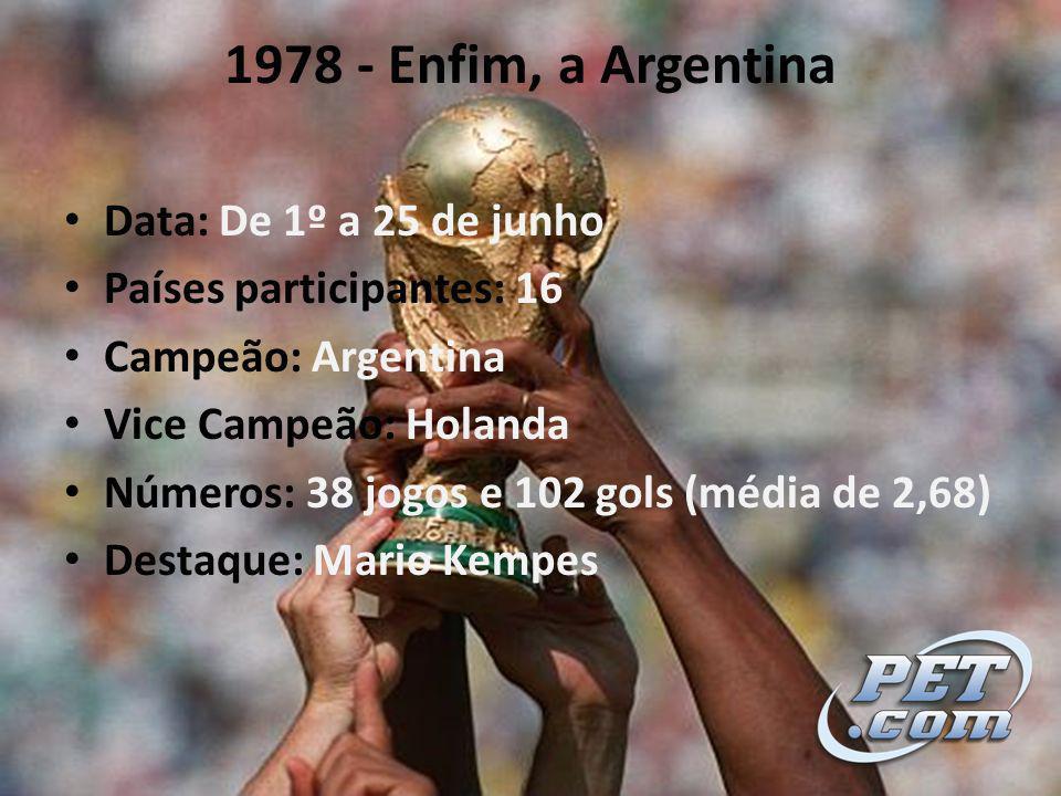 1978 - Enfim, a Argentina Data: De 1º a 25 de junho Países participantes: 16 Campeão: Argentina Vice Campeão: Holanda Números: 38 jogos e 102 gols (média de 2,68) Destaque: Mario Kempes