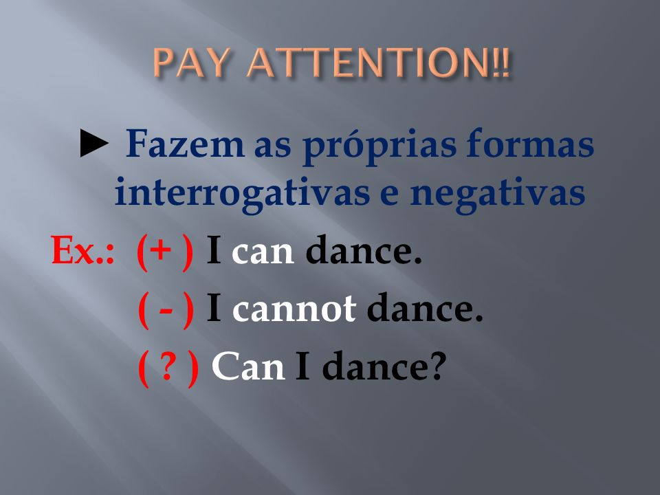 Fazem as próprias formas interrogativas e negativas Ex.: (+ ) I can dance. ( - ) I cannot dance. ( ? ) Can I dance?