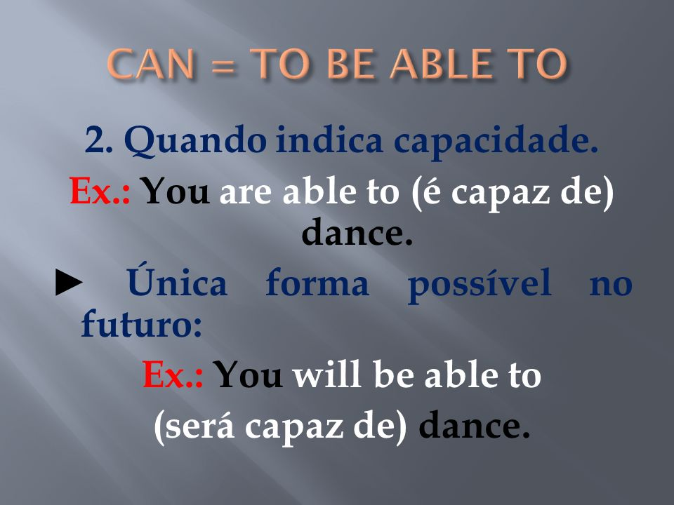2. Quando indica capacidade. Ex.: You are able to (é capaz de) dance. Única forma possível no futuro: Ex.: You will be able to (será capaz de) dance.