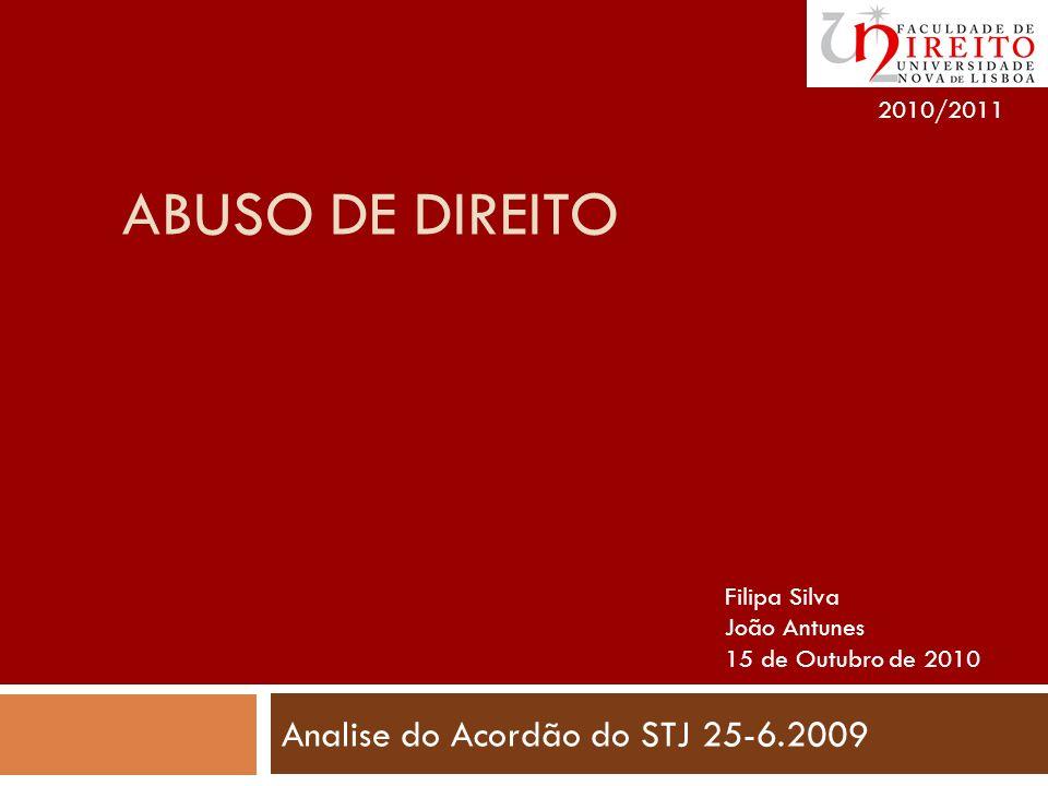 ABUSO DE DIREITO Analise do Acordão do STJ 25-6.2009 2010/2011 Filipa Silva João Antunes 15 de Outubro de 2010