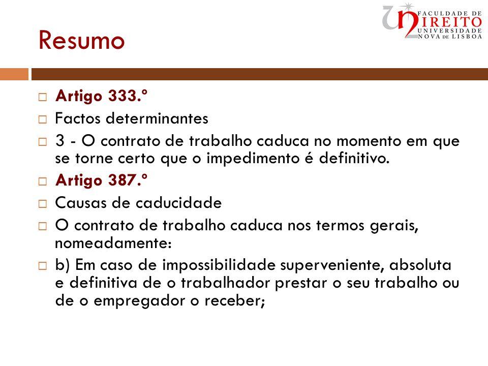 Resumo Artigo 333.º Factos determinantes 3 - O contrato de trabalho caduca no momento em que se torne certo que o impedimento é definitivo. Artigo 387
