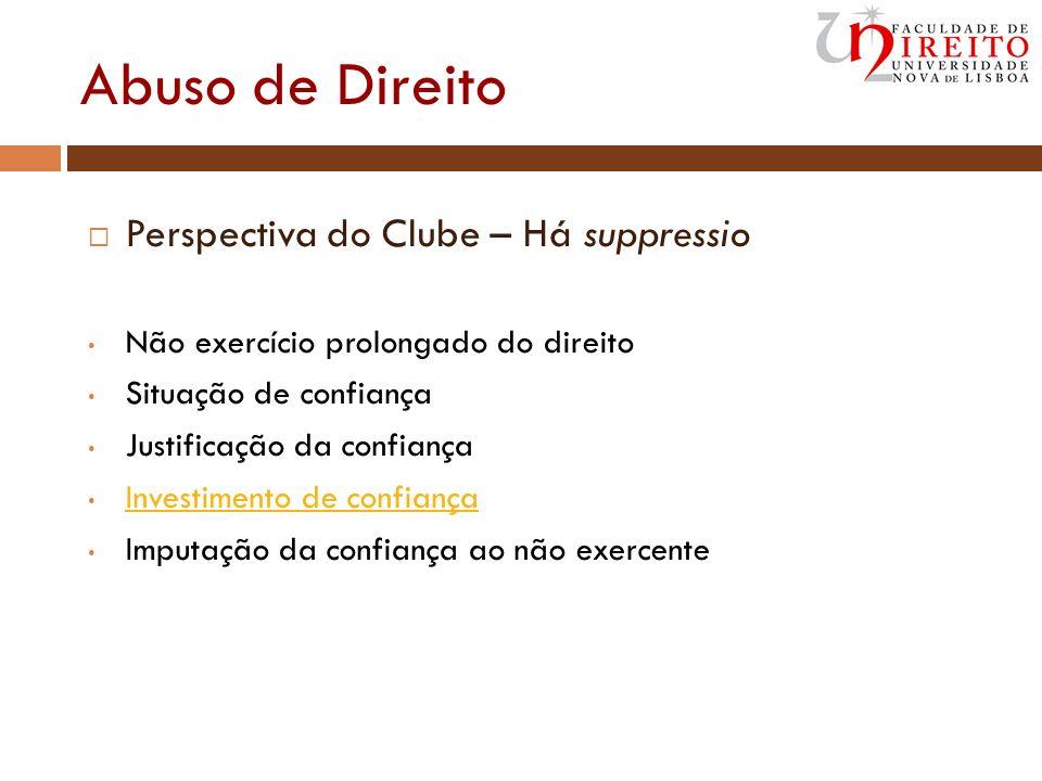 Abuso de Direito Perspectiva do Clube – Há suppressio Não exercício prolongado do direito Situação de confiança Justificação da confiança Investimento