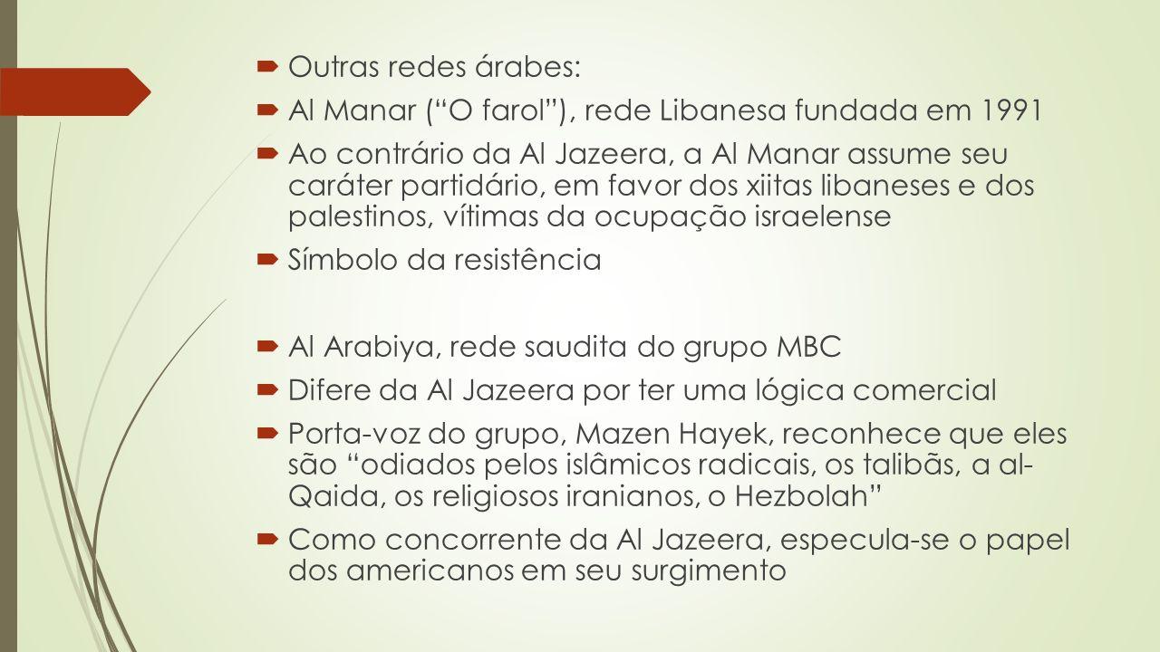 Outras redes árabes: Al Manar (O farol), rede Libanesa fundada em 1991 Ao contrário da Al Jazeera, a Al Manar assume seu caráter partidário, em favor dos xiitas libaneses e dos palestinos, vítimas da ocupação israelense Símbolo da resistência Al Arabiya, rede saudita do grupo MBC Difere da Al Jazeera por ter uma lógica comercial Porta-voz do grupo, Mazen Hayek, reconhece que eles são odiados pelos islâmicos radicais, os talibãs, a al- Qaida, os religiosos iranianos, o Hezbolah Como concorrente da Al Jazeera, especula-se o papel dos americanos em seu surgimento