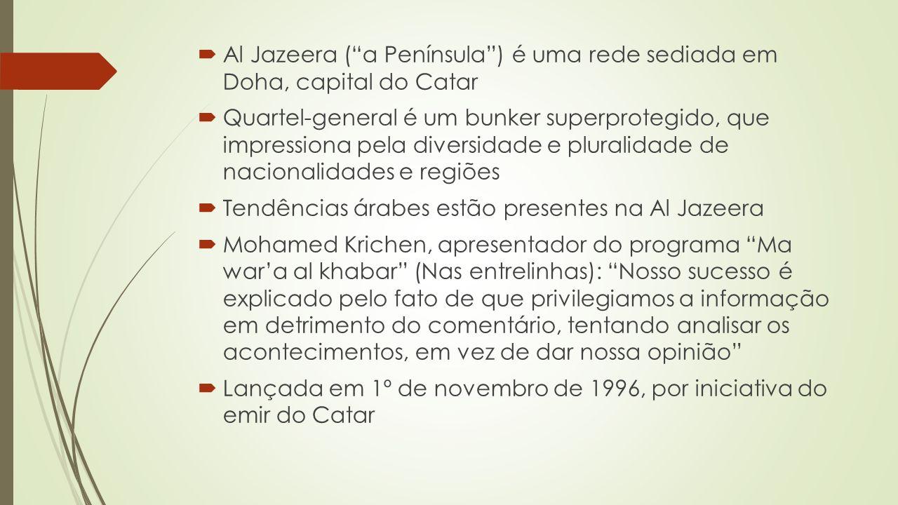 Al Jazeera (a Península) é uma rede sediada em Doha, capital do Catar Quartel-general é um bunker superprotegido, que impressiona pela diversidade e pluralidade de nacionalidades e regiões Tendências árabes estão presentes na Al Jazeera Mohamed Krichen, apresentador do programa Ma wara al khabar (Nas entrelinhas): Nosso sucesso é explicado pelo fato de que privilegiamos a informação em detrimento do comentário, tentando analisar os acontecimentos, em vez de dar nossa opinião Lançada em 1º de novembro de 1996, por iniciativa do emir do Catar