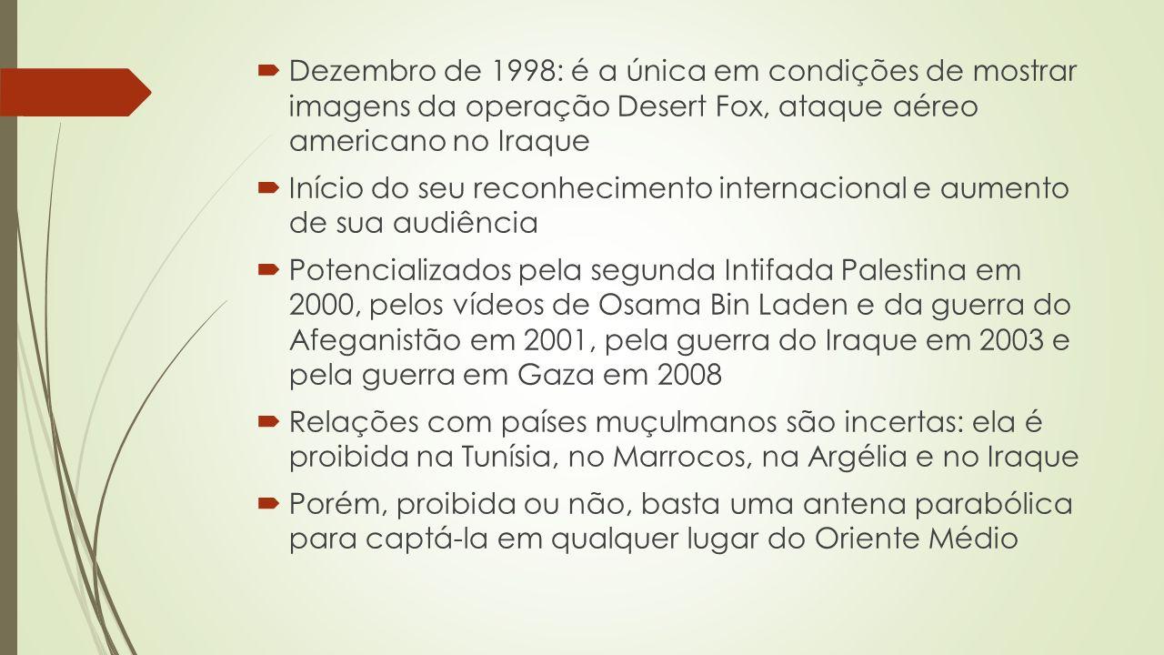 Dezembro de 1998: é a única em condições de mostrar imagens da operação Desert Fox, ataque aéreo americano no Iraque Início do seu reconhecimento internacional e aumento de sua audiência Potencializados pela segunda Intifada Palestina em 2000, pelos vídeos de Osama Bin Laden e da guerra do Afeganistão em 2001, pela guerra do Iraque em 2003 e pela guerra em Gaza em 2008 Relações com países muçulmanos são incertas: ela é proibida na Tunísia, no Marrocos, na Argélia e no Iraque Porém, proibida ou não, basta uma antena parabólica para captá-la em qualquer lugar do Oriente Médio