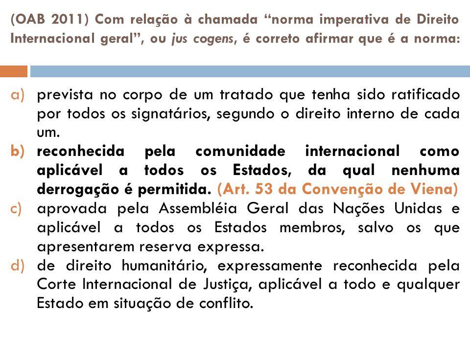 (OAB 2011) Com relação à chamada norma imperativa de Direito Internacional geral, ou jus cogens, é correto afirmar que é a norma: a)prevista no corpo de um tratado que tenha sido ratificado por todos os signatários, segundo o direito interno de cada um.