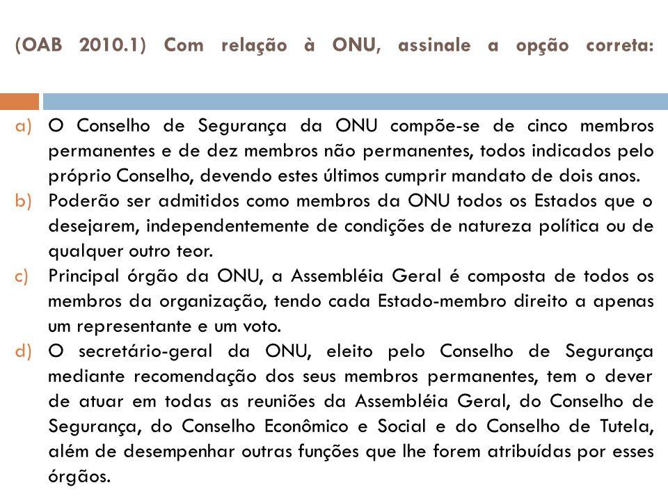 (OAB 2010.1) Com relação à ONU, assinale a opção correta: a)O Conselho de Segurança da ONU compõe-se de cinco membros permanentes e de dez membros não permanentes, todos indicados pelo próprio Conselho, devendo estes últimos cumprir mandato de dois anos.
