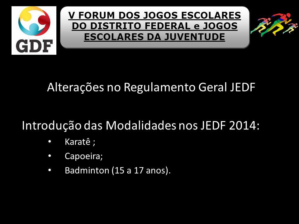 Alterações no Regulamento Geral JEDF Introdução das Modalidades nos JEDF 2014: Karatê ; Capoeira; Badminton (15 a 17 anos). V FORUM DOS JOGOS ESCOLARE