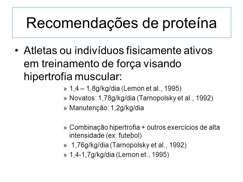 Recomendações de proteína Atletas ou indivíduos fisicamente ativos em treinamento de força visando hipertrofia muscular: »1,4 – 1,8g/kg/dia (Lemon et