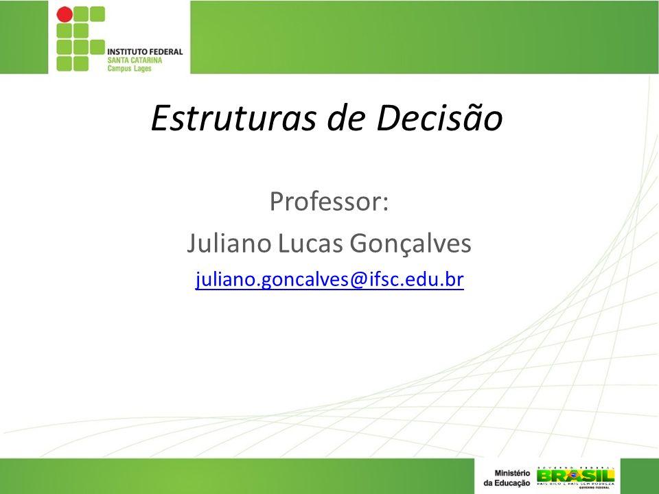 Estruturas de Decisão Professor: Juliano Lucas Gonçalves juliano.goncalves@ifsc.edu.br