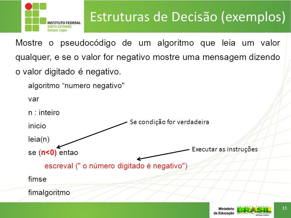 Estruturas de Decisão (exemplos) Mostre o pseudocódigo de um algoritmo que leia um valor qualquer, e se o valor for negativo mostre uma mensagem dizen