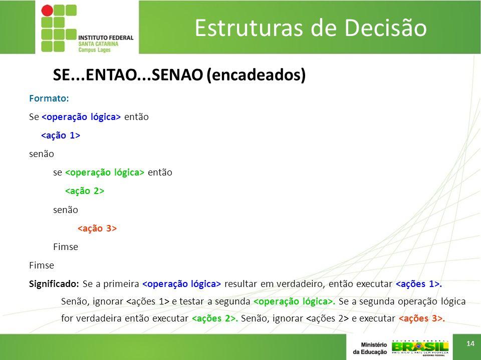 Estruturas de Decisão SE...ENTAO...SENAO (encadeados) Formato: Se então senão se então senão Fimse Significado: Se a primeira resultar em verdadeiro,