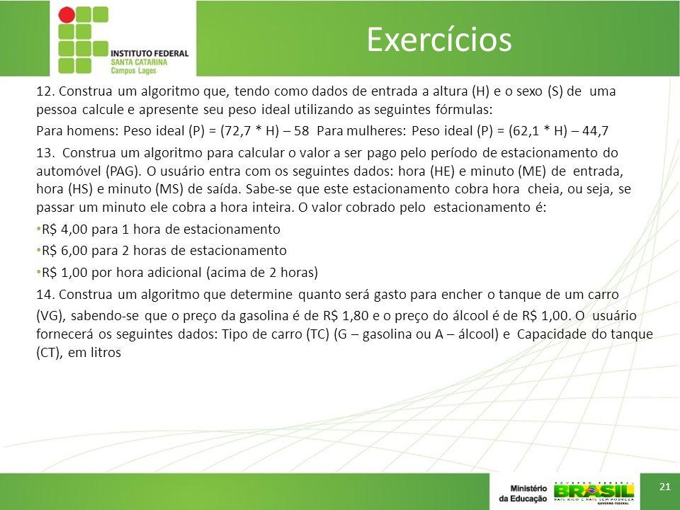Exercícios 12. Construa um algoritmo que, tendo como dados de entrada a altura (H) e o sexo (S) de uma pessoa calcule e apresente seu peso ideal utili