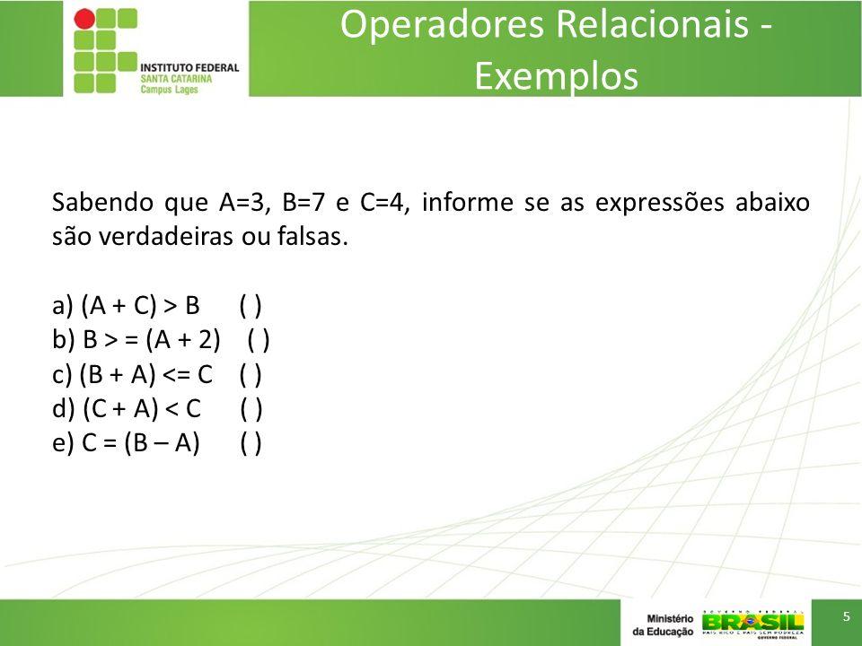 Operadores Relacionais - Exemplos Sabendo que A=3, B=7 e C=4, informe se as expressões abaixo são verdadeiras ou falsas. a) (A + C) > B ( ) b) B > = (
