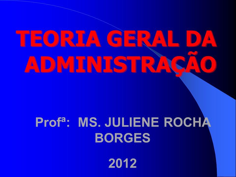 Profª: MS. JULIENE ROCHA BORGES 2012 TEORIA GERAL DA ADMINISTRAÇÃO