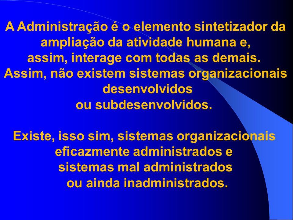 A Administração é o elemento sintetizador da ampliação da atividade humana e, assim, interage com todas as demais. Assim, não existem sistemas organiz