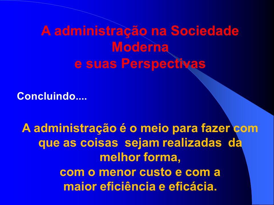 A administração na Sociedade Moderna e suas Perspectivas Concluindo.... A administração é o meio para fazer com que as coisas sejam realizadas da melh