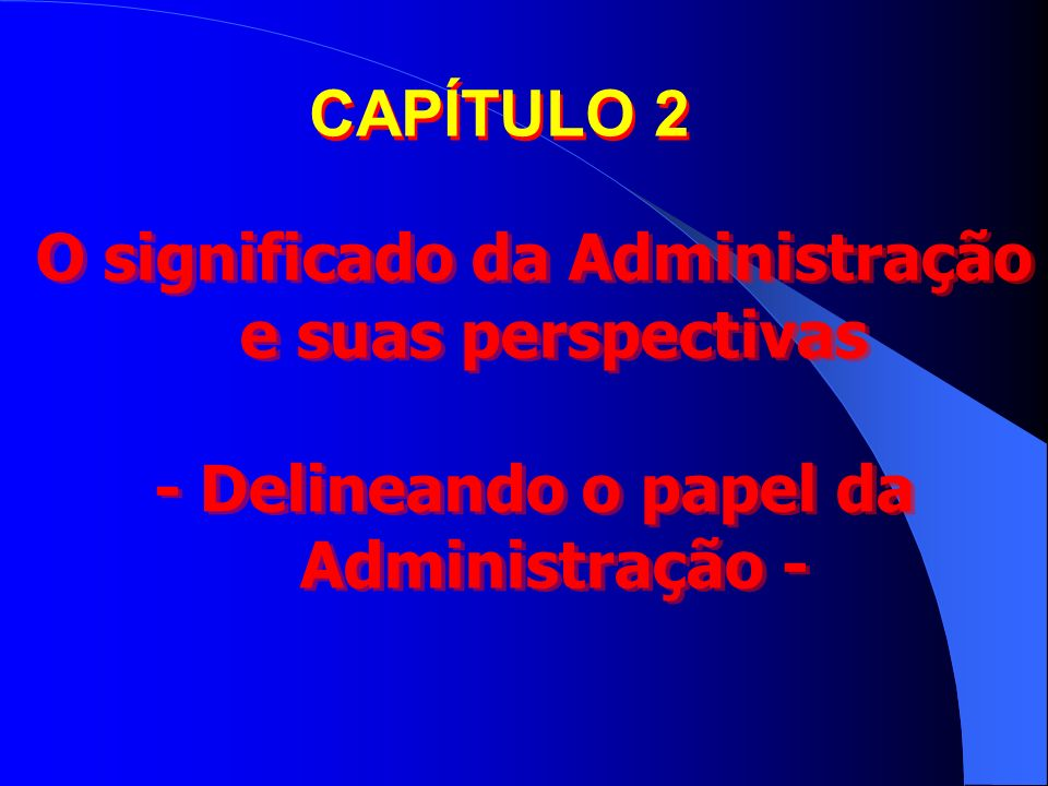 CAPÍTULO 2 O significado da Administração e suas perspectivas - Delineando o papel da Administração - O significado da Administração e suas perspectiv