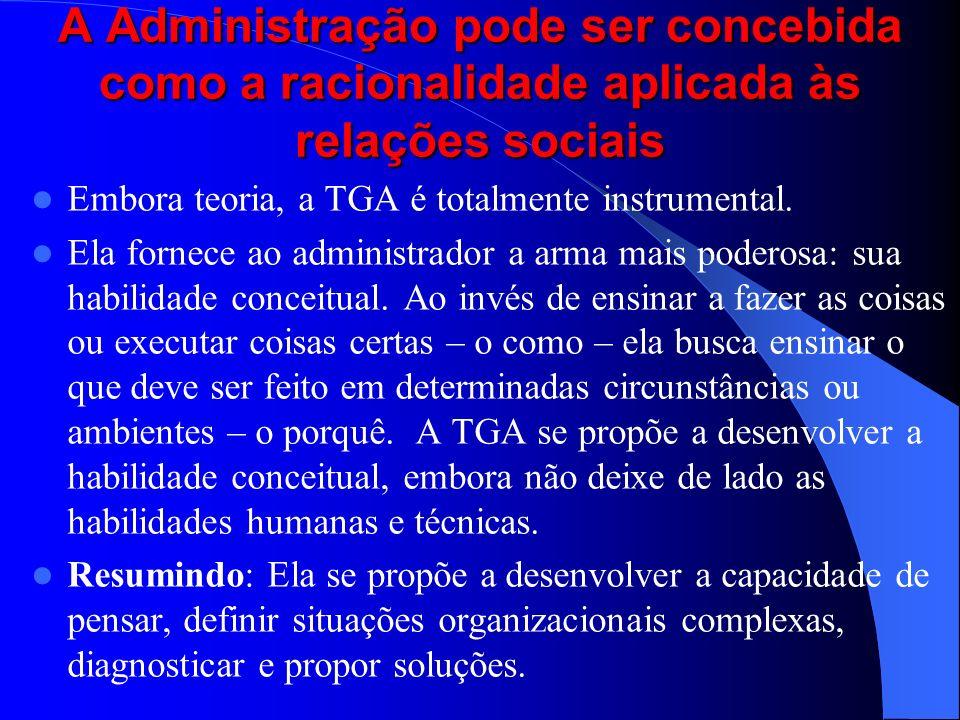 A Administração pode ser concebida como a racionalidade aplicada às relações sociais Embora teoria, a TGA é totalmente instrumental. Ela fornece ao ad
