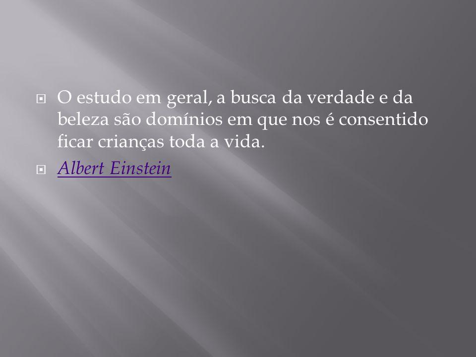 O estudo em geral, a busca da verdade e da beleza são domínios em que nos é consentido ficar crianças toda a vida. Albert Einstein
