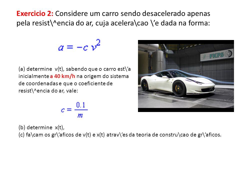 Exercicio 2: Considere um carro sendo desacelerado apenas pela resist\^encia do ar, cuja acelera\cao \e dada na forma: (a) determine v(t), sabendo que o carro est\a inicialmente a 40 km/h na origem do sistema de coordenadas e que o coeficiente de resist\^encia do ar, vale: (b) determine x(t), (c) fa\cam os gr\aficos de v(t) e x(t) atrav\es da teoria de constru\cao de gr\aficos.