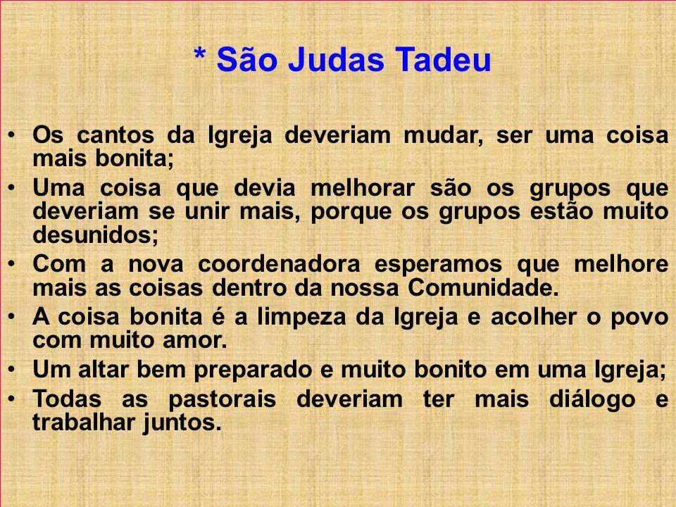 * São Judas Tadeu Os cantos da Igreja deveriam mudar, ser uma coisa mais bonita; Uma coisa que devia melhorar são os grupos que deveriam se unir mais,