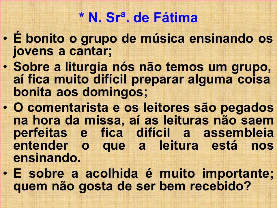 * N. Srª. de Fátima É bonito o grupo de música ensinando os jovens a cantar; Sobre a liturgia nós não temos um grupo, aí fica muito difícil preparar a