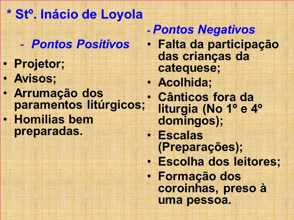 * Stº. Inácio de Loyola -Pontos Positivos Projetor; Avisos; Arrumação dos paramentos litúrgicos; Homilias bem preparadas. - Pontos Negativos Falta da