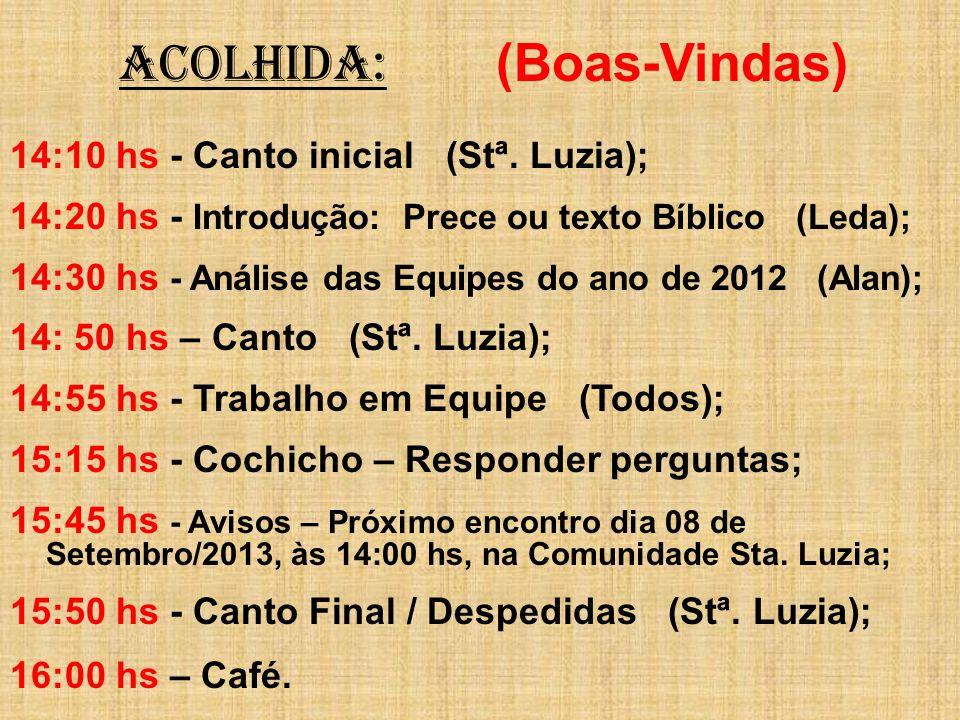 ACOLHIDA: (Boas-Vindas) 14:10 hs - Canto inicial (Stª. Luzia); 14:20 hs - Introdução: Prece ou texto Bíblico (Leda); 14:30 hs - Análise das Equipes do