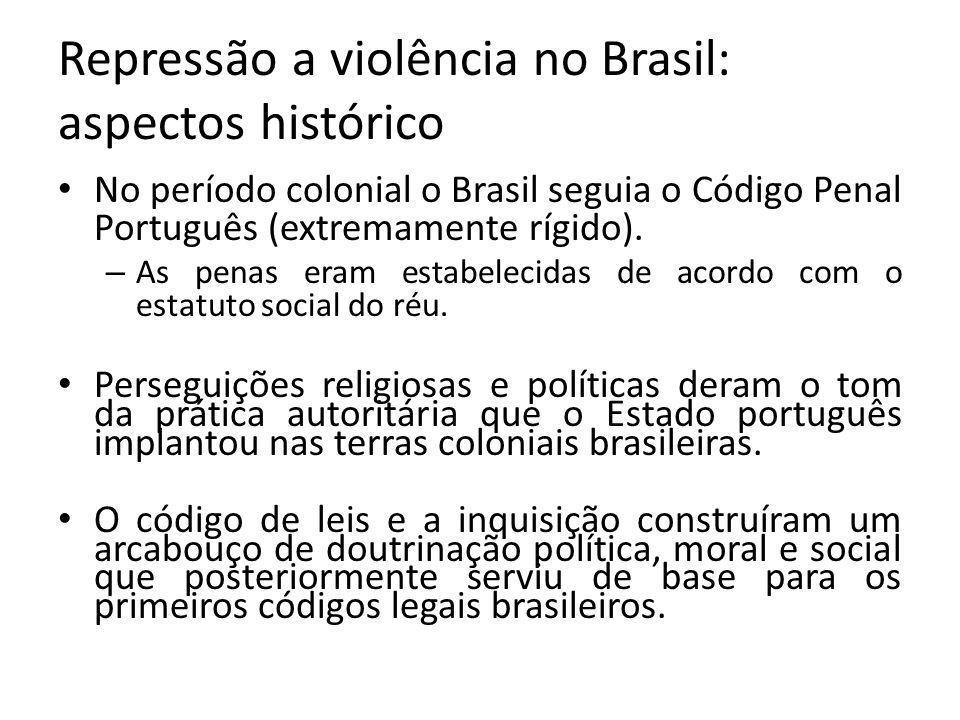 Repressão a violência no Brasil: aspectos histórico No período colonial o Brasil seguia o Código Penal Português (extremamente rígido).