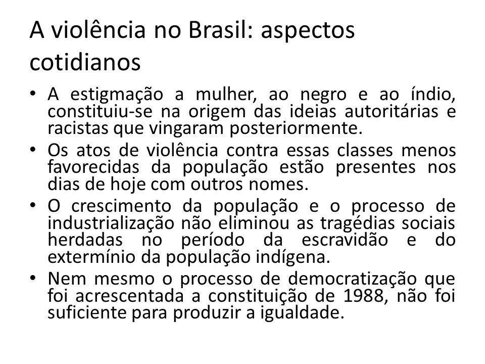 A violência no Brasil: aspectos cotidianos A estigmação a mulher, ao negro e ao índio, constituiu-se na origem das ideias autoritárias e racistas que vingaram posteriormente.