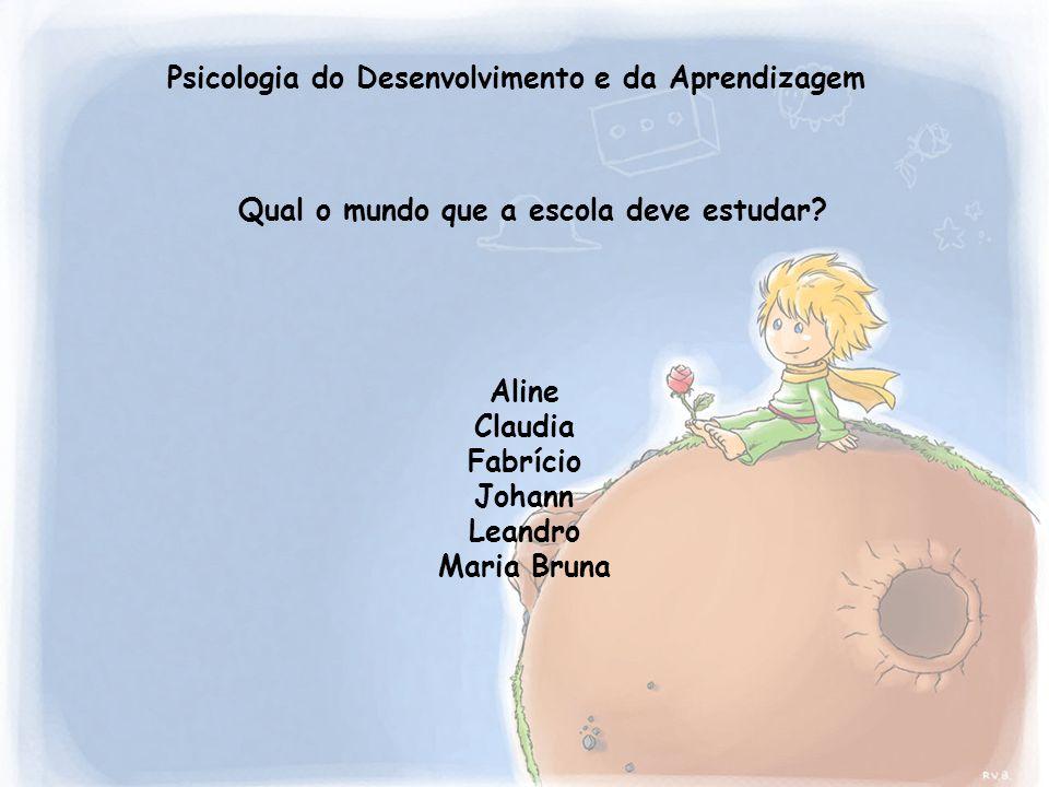 Psicologia do Desenvolvimento e da Aprendizagem Aline Claudia Fabrício Johann Leandro Maria Bruna Qual o mundo que a escola deve estudar?