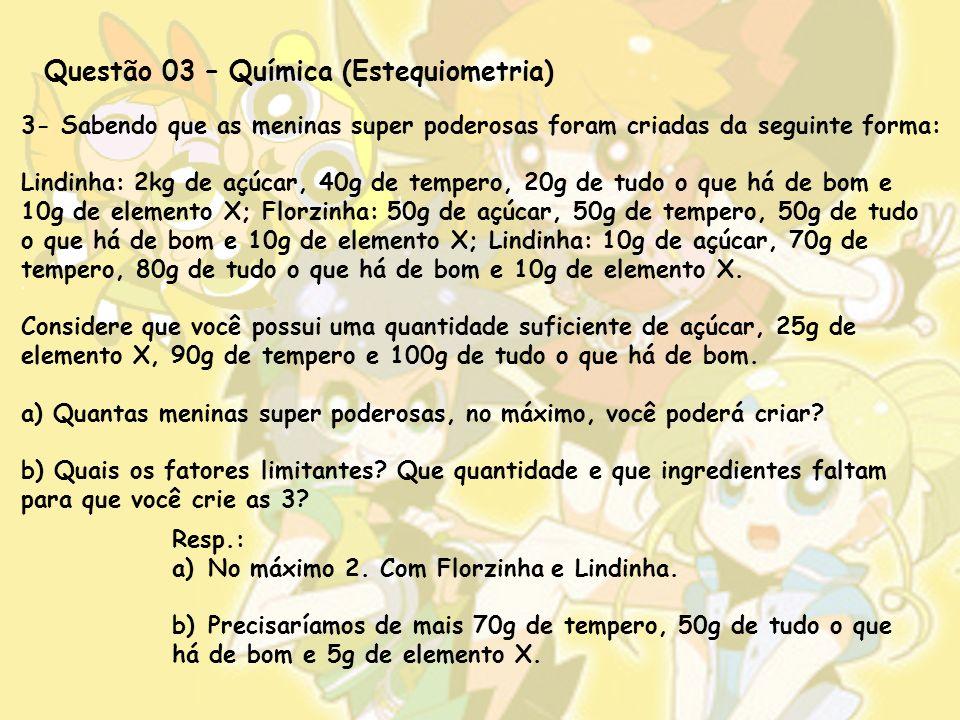 Questão 03 – Química (Estequiometria) 3- Sabendo que as meninas super poderosas foram criadas da seguinte forma: Lindinha: 2kg de açúcar, 40g de tempero, 20g de tudo o que há de bom e 10g de elemento X; Florzinha: 50g de açúcar, 50g de tempero, 50g de tudo o que há de bom e 10g de elemento X; Lindinha: 10g de açúcar, 70g de tempero, 80g de tudo o que há de bom e 10g de elemento X.