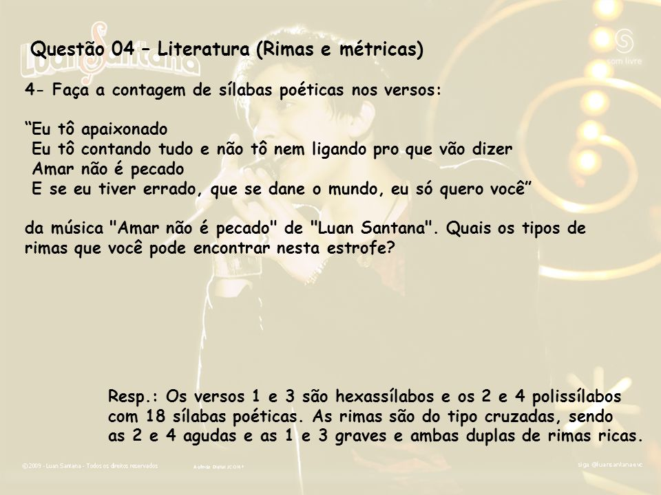 Questão 04 – Literatura (Rimas e métricas) 4- Faça a contagem de sílabas poéticas nos versos: Eu tô apaixonado Eu tô contando tudo e não tô nem ligand