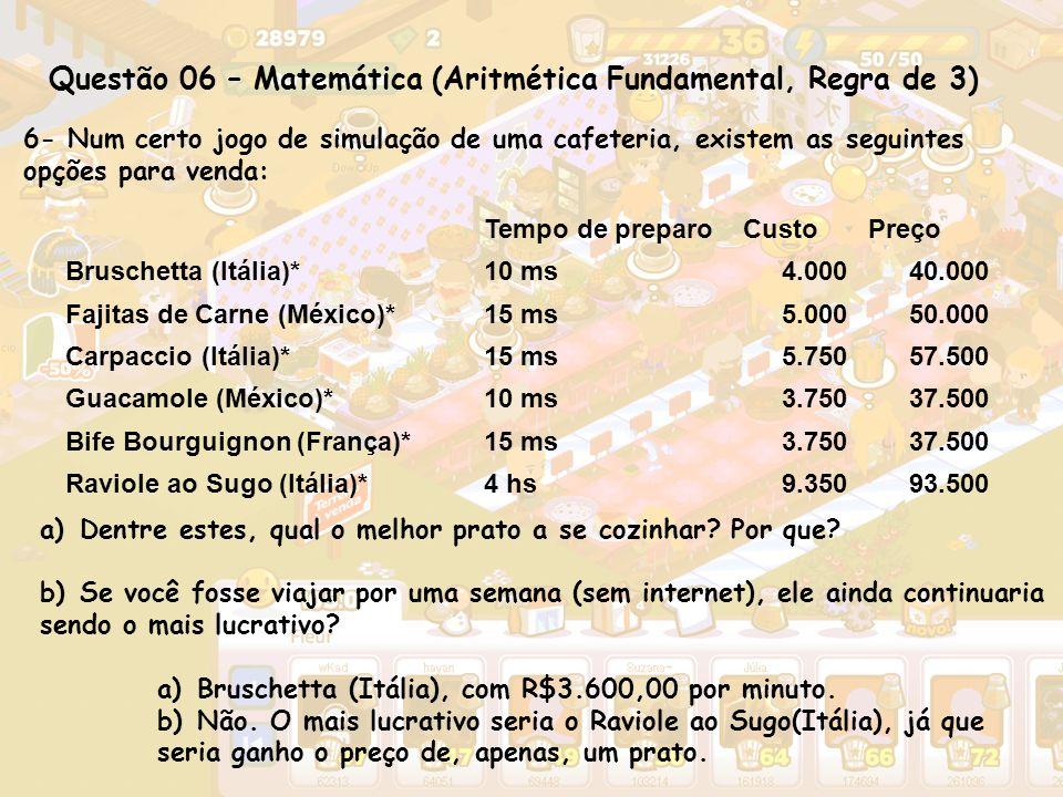 Questão 06 – Matemática (Aritmética Fundamental, Regra de 3) 6- Num certo jogo de simulação de uma cafeteria, existem as seguintes opções para venda: Tempo de preparoCustoPreço Bruschetta (Itália)*10 ms4.00040.000 Fajitas de Carne (México)*15 ms5.00050.000 Carpaccio (Itália)*15 ms5.75057.500 Guacamole (México)*10 ms3.75037.500 Bife Bourguignon (França)*15 ms3.75037.500 Raviole ao Sugo (Itália)*4 hs9.35093.500 a)Dentre estes, qual o melhor prato a se cozinhar.