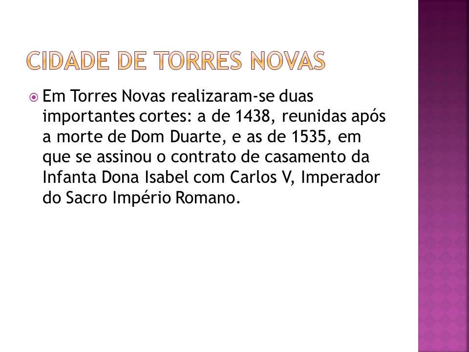 Em Torres Novas realizaram-se duas importantes cortes: a de 1438, reunidas após a morte de Dom Duarte, e as de 1535, em que se assinou o contrato de c