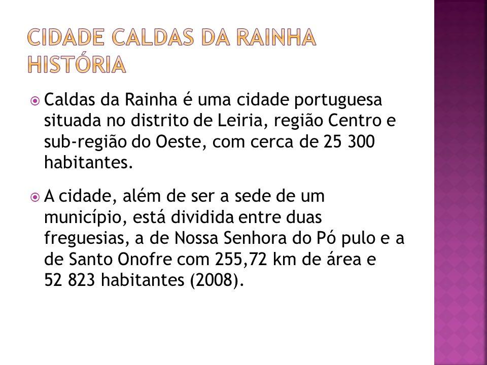 Caldas da Rainha é uma cidade portuguesa situada no distrito de Leiria, região Centro e sub-região do Oeste, com cerca de 25 300 habitantes. A cidade,