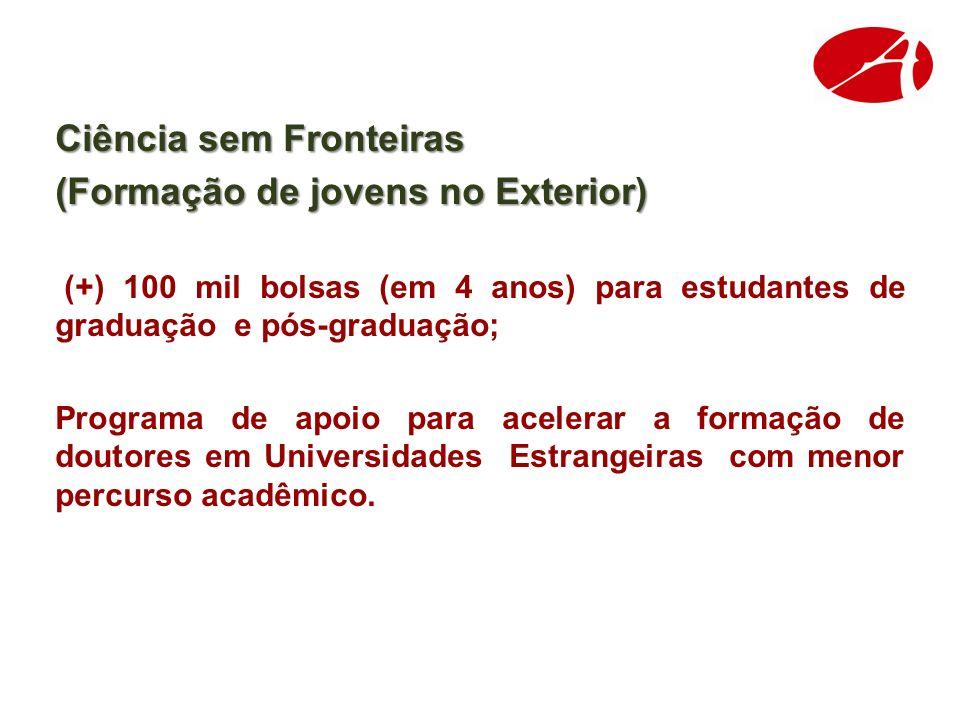 Ciência sem Fronteiras (Formação de jovens no Exterior) (+) 100 mil bolsas (em 4 anos) para estudantes de graduação e pós-graduação; Programa de apoio para acelerar a formação de doutores em Universidades Estrangeiras com menor percurso acadêmico.