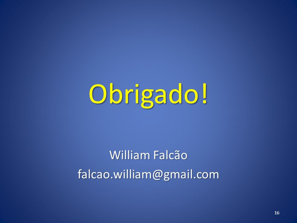Obrigado! William Falcão falcao.william@gmail.com 16