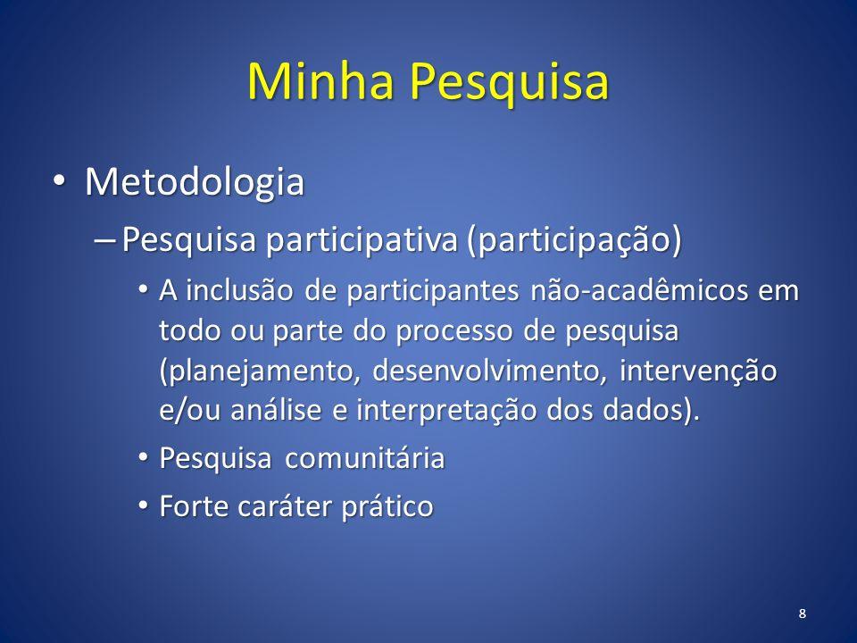Minha Pesquisa Metodologia Metodologia – Pesquisa participativa (participação) A inclusão de participantes não-acadêmicos em todo ou parte do processo de pesquisa (planejamento, desenvolvimento, intervenção e/ou análise e interpretação dos dados).