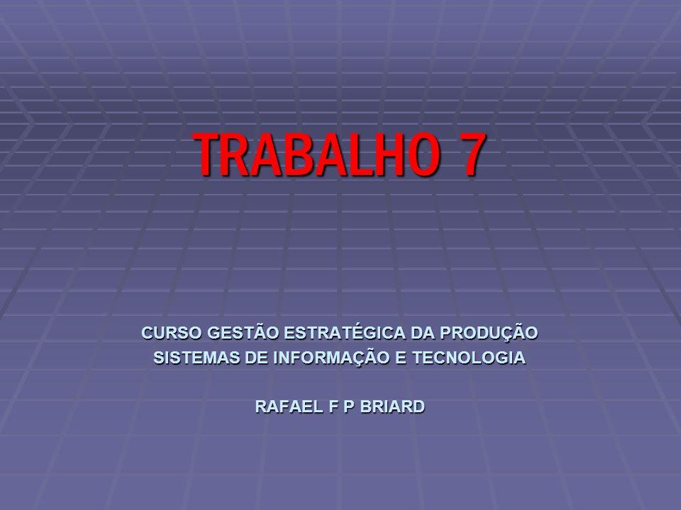 CURSO GESTÃO ESTRATÉGICA DA PRODUÇÃO SISTEMAS DE INFORMAÇÃO E TECNOLOGIA RAFAEL F P BRIARD TRABALHO 7