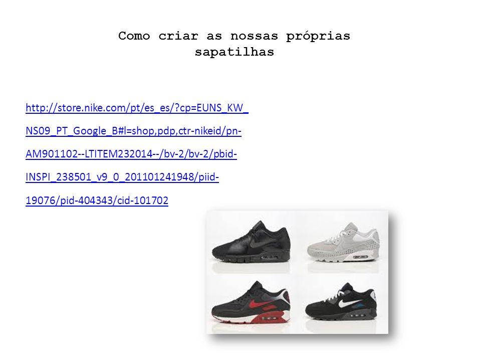 http://store.nike.com/pt/es_es/?cp=EUNS_KW_ NS09_PT_Google_B#l=shop,pdp,ctr-nikeid/pn- AM901102--LTITEM232014--/bv-2/bv-2/pbid- INSPI_238501_v9_0_201101241948/piid- 19076/pid-404343/cid-101702 Como criar as nossas próprias sapatilhas
