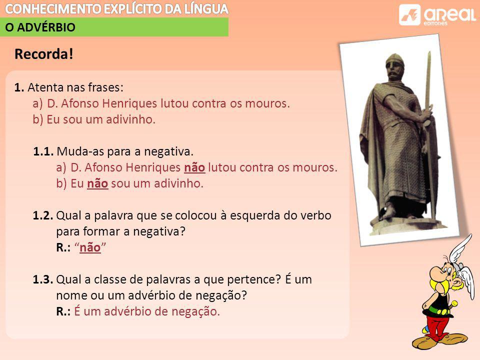 O ADVÉRBIO Recorda.1. Atenta nas frases: a)D. Afonso Henriques lutou contra os mouros.