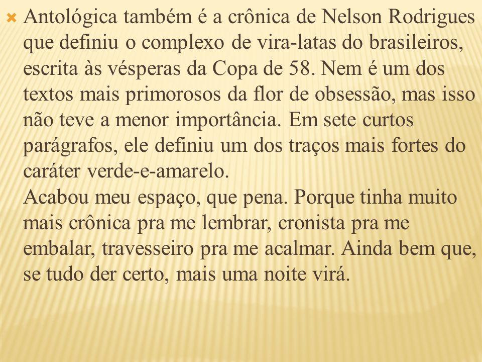 Antológica também é a crônica de Nelson Rodrigues que definiu o complexo de vira-latas do brasileiros, escrita às vésperas da Copa de 58. Nem é um dos