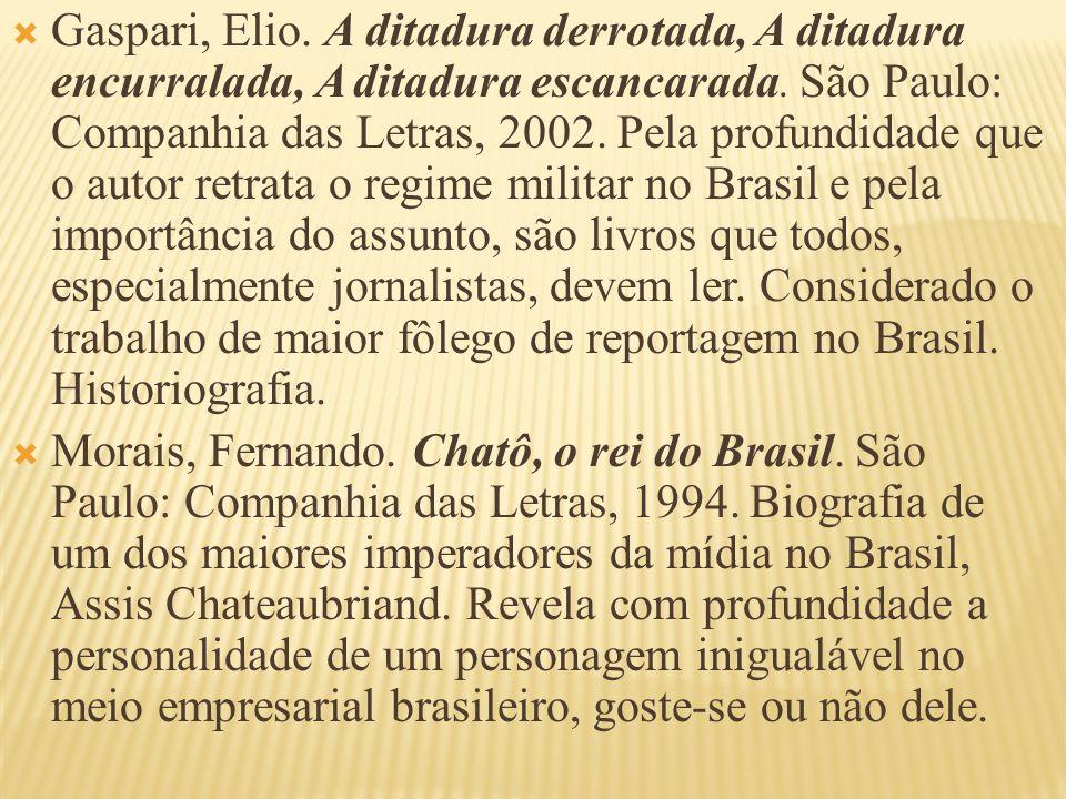 Gaspari, Elio. A ditadura derrotada, A ditadura encurralada, A ditadura escancarada. São Paulo: Companhia das Letras, 2002. Pela profundidade que o au