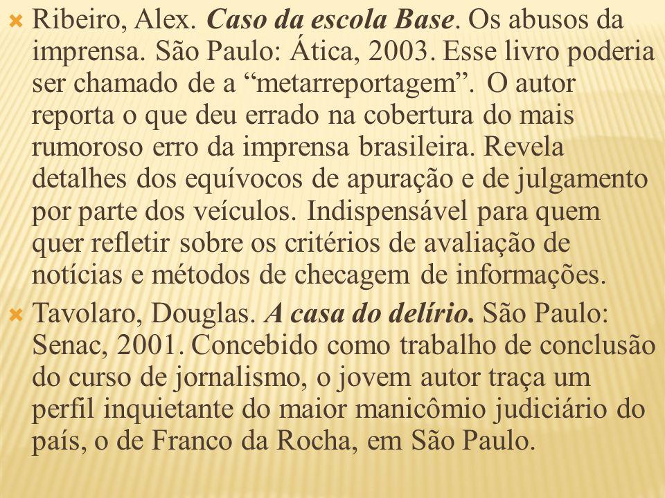 Ribeiro, Alex. Caso da escola Base. Os abusos da imprensa. São Paulo: Ática, 2003. Esse livro poderia ser chamado de a metarreportagem. O autor report
