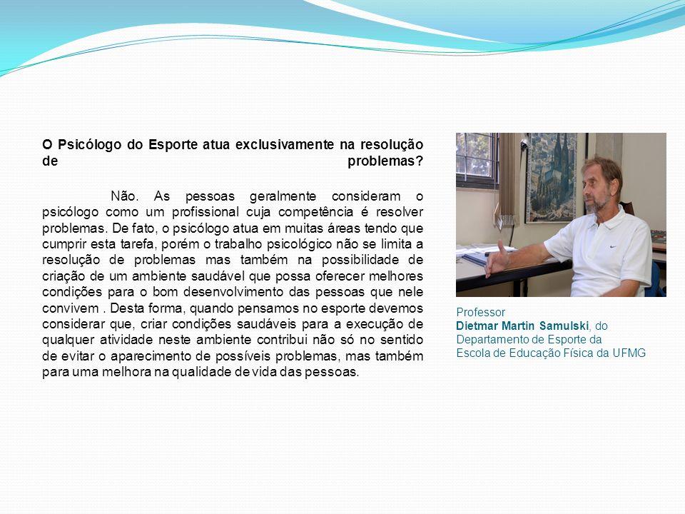 Professor Dietmar Martin Samulski, do Departamento de Esporte da Escola de Educação Física da UFMG O Psicólogo do Esporte atua exclusivamente na resolução de problemas.