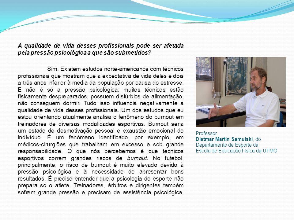 Professor Dietmar Martin Samulski, do Departamento de Esporte da Escola de Educação Física da UFMG A qualidade de vida desses profissionais pode ser afetada pela pressão psicológica a que são submetidos.